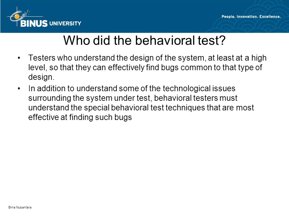 Bina Nusantara Who did the behavioral test? Testers who understand the design of the system, at least at a high level, so that they can effectively fi