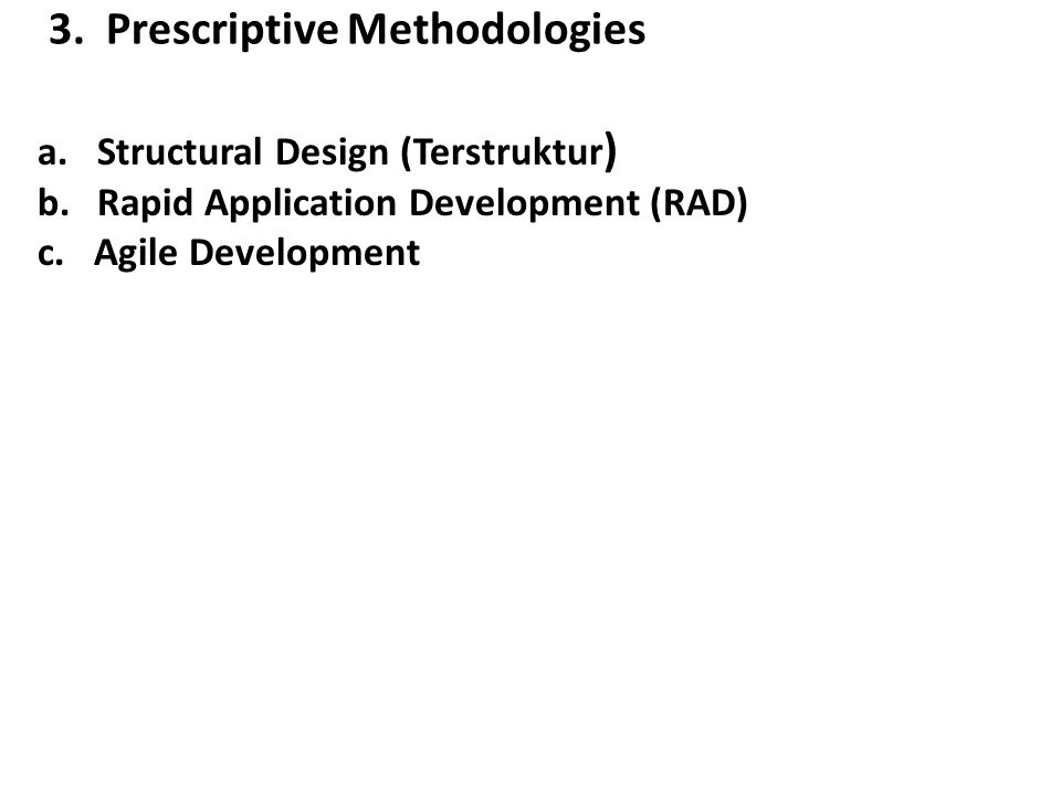 3. Prescriptive Methodologies a.Structural Design (Terstruktur ) b.Rapid Application Development (RAD) c. Agile Development