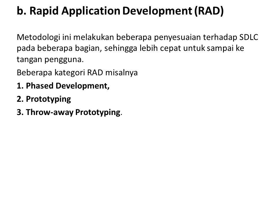 b. Rapid Application Development (RAD) Metodologi ini melakukan beberapa penyesuaian terhadap SDLC pada beberapa bagian, sehingga lebih cepat untuk sa
