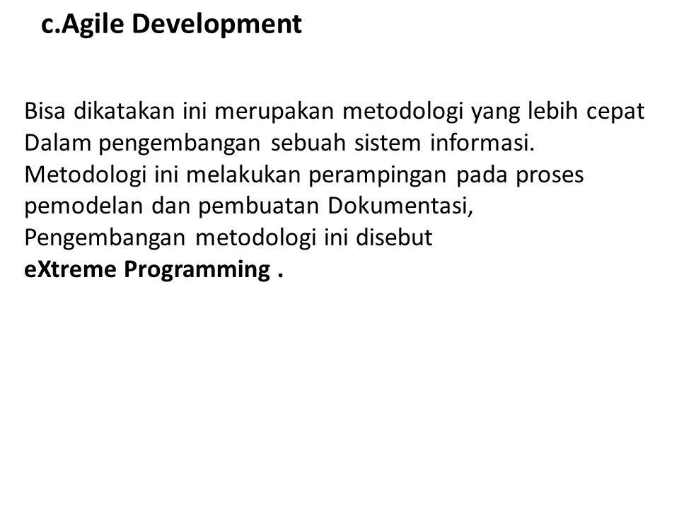 c.Agile Development Bisa dikatakan ini merupakan metodologi yang lebih cepat Dalam pengembangan sebuah sistem informasi. Metodologi ini melakukan pera