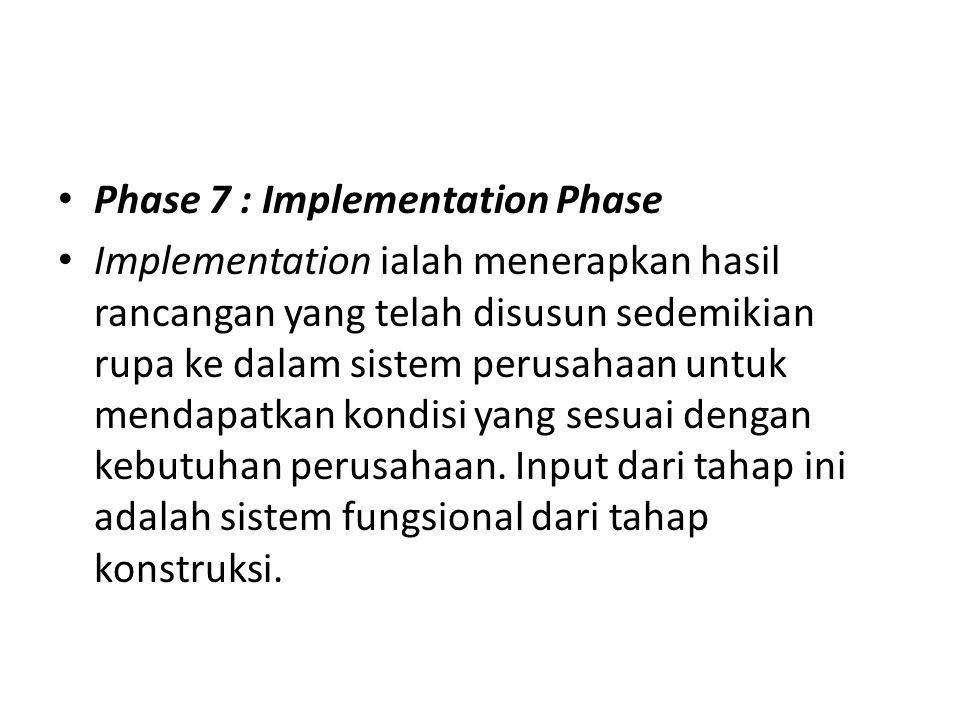 Phase 7 : Implementation Phase Implementation ialah menerapkan hasil rancangan yang telah disusun sedemikian rupa ke dalam sistem perusahaan untuk men