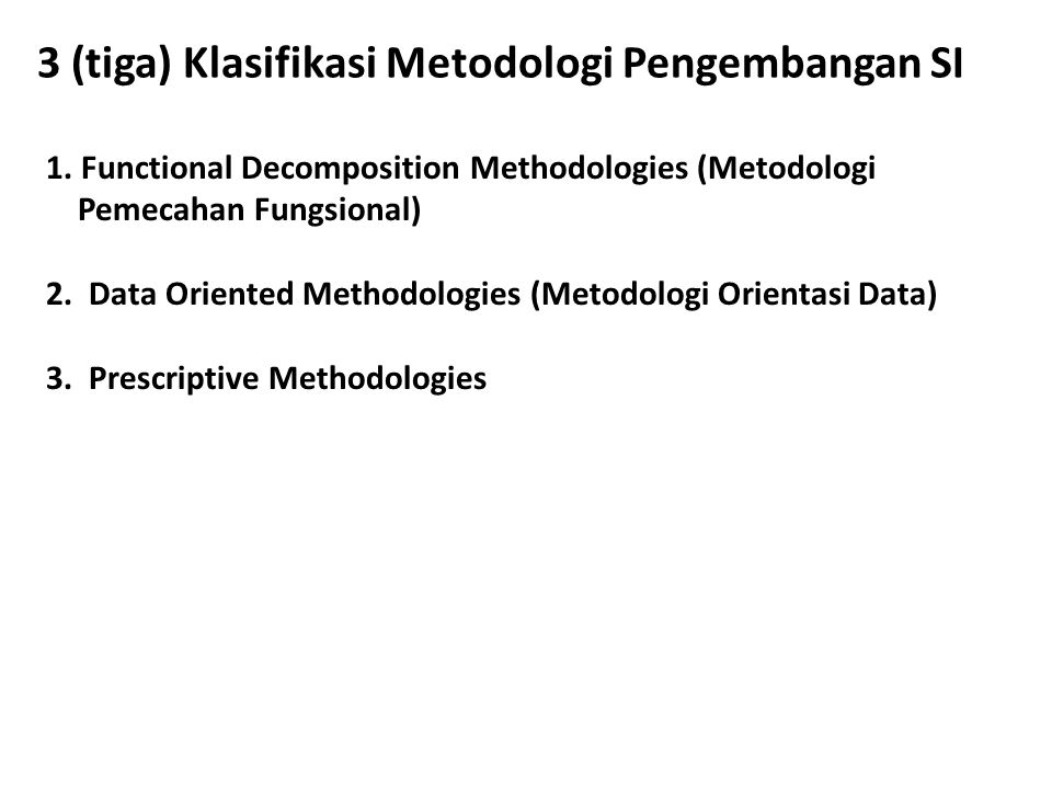 3 (tiga) Klasifikasi Metodologi Pengembangan SI 1. Functional Decomposition Methodologies (Metodologi Pemecahan Fungsional) 2. Data Oriented Methodolo