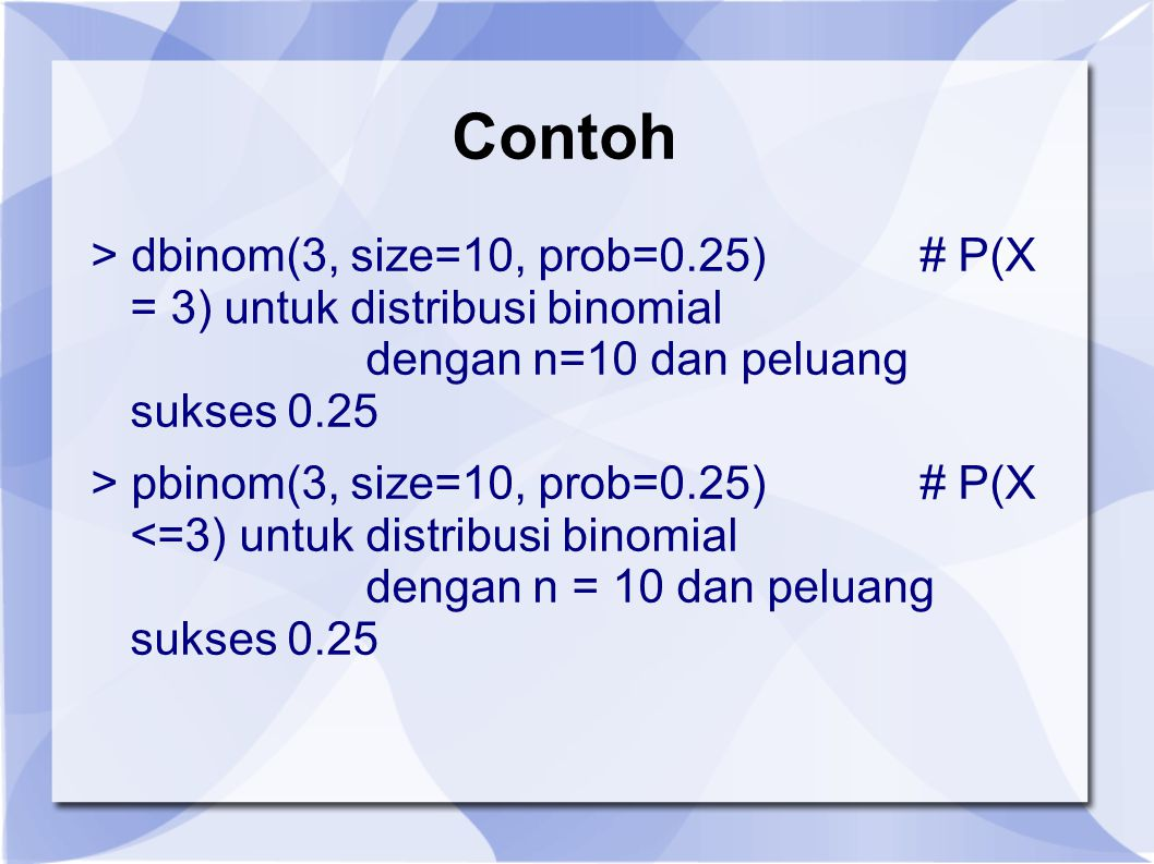 Contoh > dbinom(3, size=10, prob=0.25) # P(X = 3) untuk distribusi binomial dengan n=10 dan peluang sukses 0.25 > pbinom(3, size=10, prob=0.25)# P(X <=3) untuk distribusi binomial dengan n = 10 dan peluang sukses 0.25