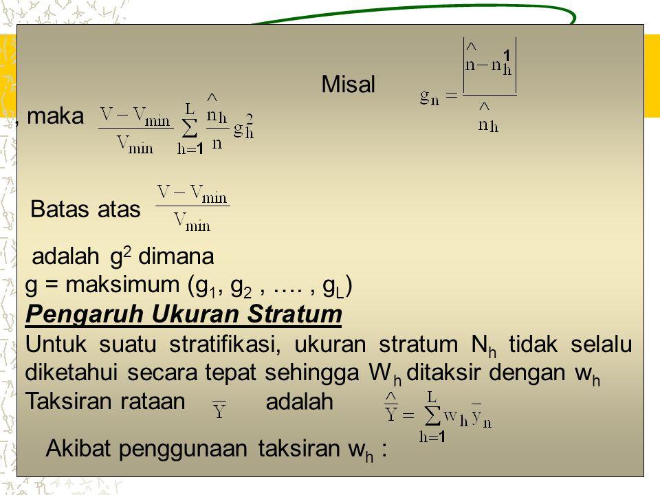 16 Misal, maka Batas atas adalah g 2 dimana g = maksimum (g 1, g 2, …., g L ) Pengaruh Ukuran Stratum Untuk suatu stratifikasi, ukuran stratum N h tid