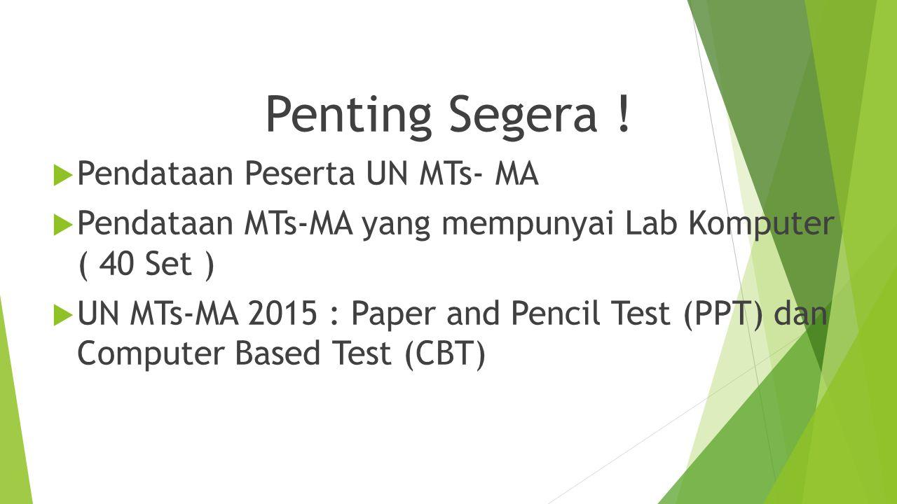 Penting Segera !  Pendataan Peserta UN MTs- MA  Pendataan MTs-MA yang mempunyai Lab Komputer ( 40 Set )  UN MTs-MA 2015 : Paper and Pencil Test (PP