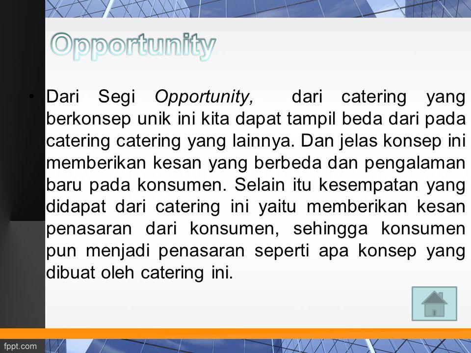 Dari Segi Opportunity, dari catering yang berkonsep unik ini kita dapat tampil beda dari pada catering catering yang lainnya. Dan jelas konsep ini mem