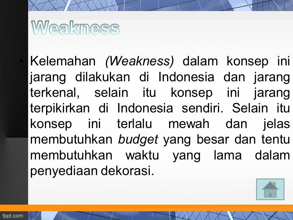 Kelemahan (Weakness) dalam konsep ini jarang dilakukan di Indonesia dan jarang terkenal, selain itu konsep ini jarang terpikirkan di Indonesia sendiri