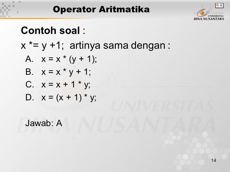 14 Operator Aritmatika Contoh soal : x *= y +1; artinya sama dengan : A.x = x * (y + 1); B.x = x * y + 1; C.x = x + 1 * y; D.x = (x + 1) * y; Jawab: A