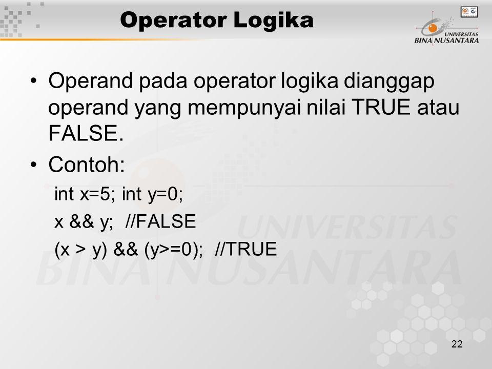 22 Operand pada operator logika dianggap operand yang mempunyai nilai TRUE atau FALSE. Contoh: int x=5; int y=0; x && y; //FALSE (x > y) && (y>=0); //