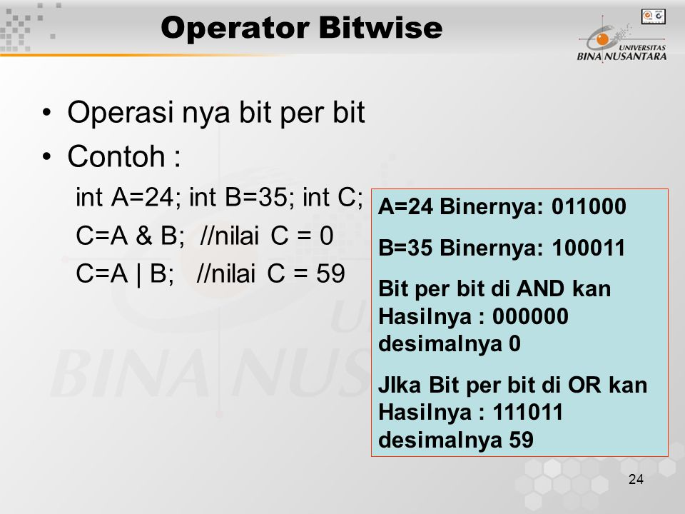 24 Operasi nya bit per bit Contoh : int A=24; int B=35; int C; C=A & B; //nilai C = 0 C=A | B; //nilai C = 59 Operator Bitwise A=24 Binernya: 011000 B
