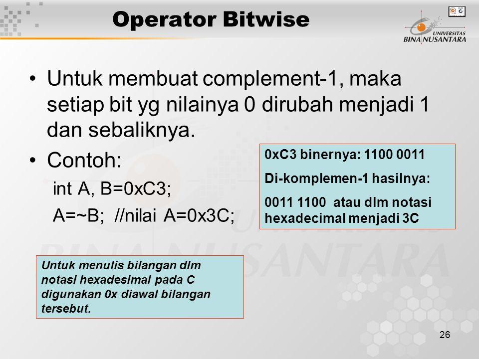 26 Untuk membuat complement-1, maka setiap bit yg nilainya 0 dirubah menjadi 1 dan sebaliknya. Contoh: int A, B=0xC3; A=~B; //nilai A=0x3C; Operator B