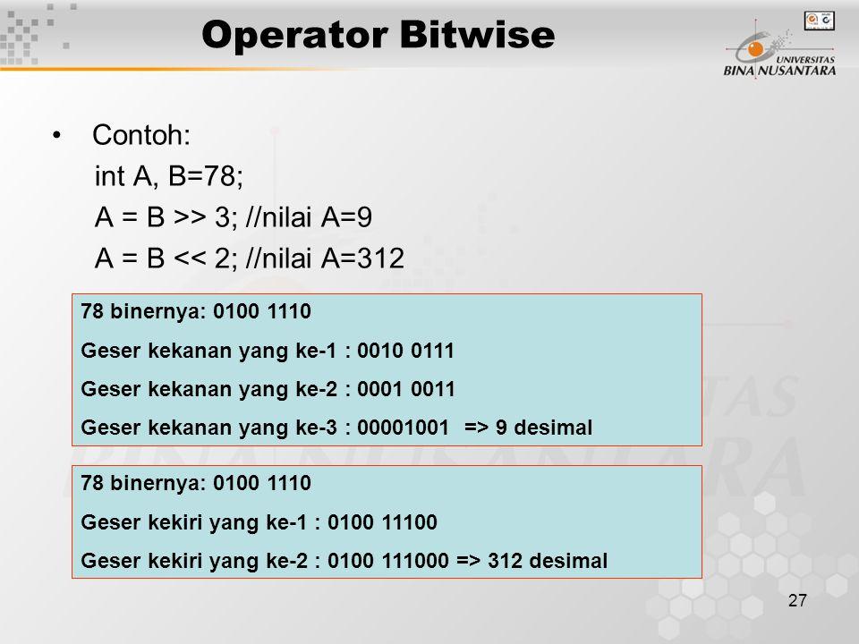 27 Contoh: int A, B=78; A = B >> 3; //nilai A=9 A = B << 2; //nilai A=312 Operator Bitwise 78 binernya: 0100 1110 Geser kekanan yang ke-1 : 0010 0111