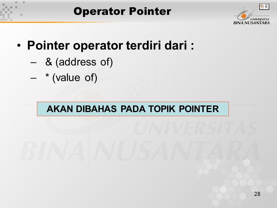 28 Operator Pointer Pointer operator terdiri dari : – & (address of) – * (value of) AKAN DIBAHAS PADA TOPIK POINTER