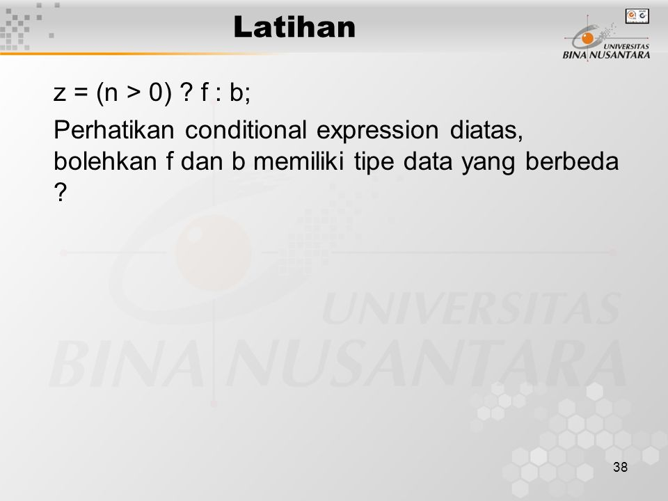 38 Latihan z = (n > 0) ? f : b; Perhatikan conditional expression diatas, bolehkan f dan b memiliki tipe data yang berbeda ?
