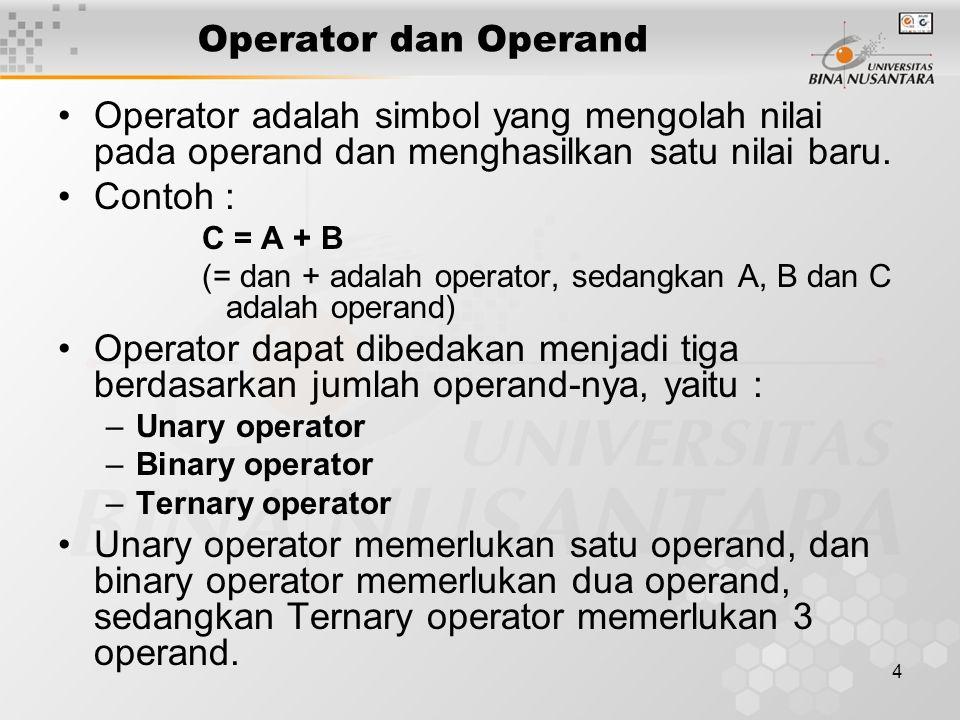 4 Operator dan Operand Operator adalah simbol yang mengolah nilai pada operand dan menghasilkan satu nilai baru. Contoh : C = A + B (= dan + adalah op