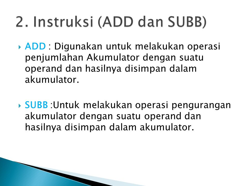  ADD : Digunakan untuk melakukan operasi penjumlahan Akumulator dengan suatu operand dan hasilnya disimpan dalam akumulator.