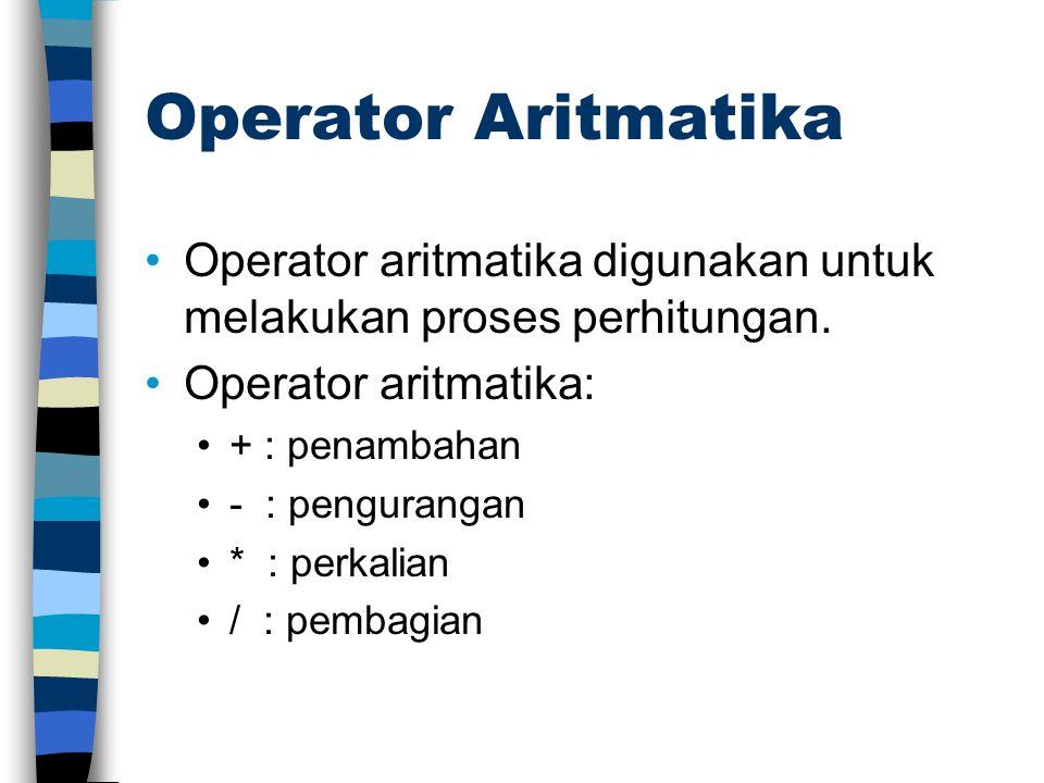 Operator Aritmatika Operator aritmatika digunakan untuk melakukan proses perhitungan. Operator aritmatika: + : penambahan - : pengurangan * : perkalia