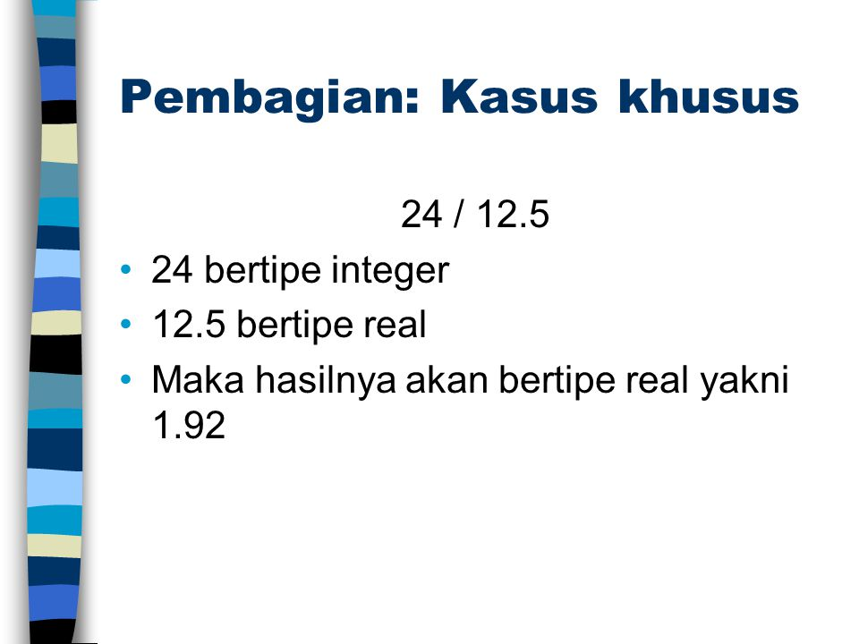 Pembagian: Kasus khusus 24 / 12.5 24 bertipe integer 12.5 bertipe real Maka hasilnya akan bertipe real yakni 1.92