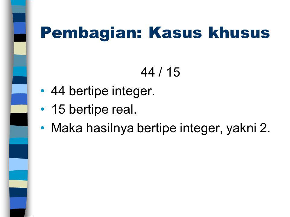 Pembagian: Kasus khusus 44 / 15 44 bertipe integer. 15 bertipe real. Maka hasilnya bertipe integer, yakni 2.