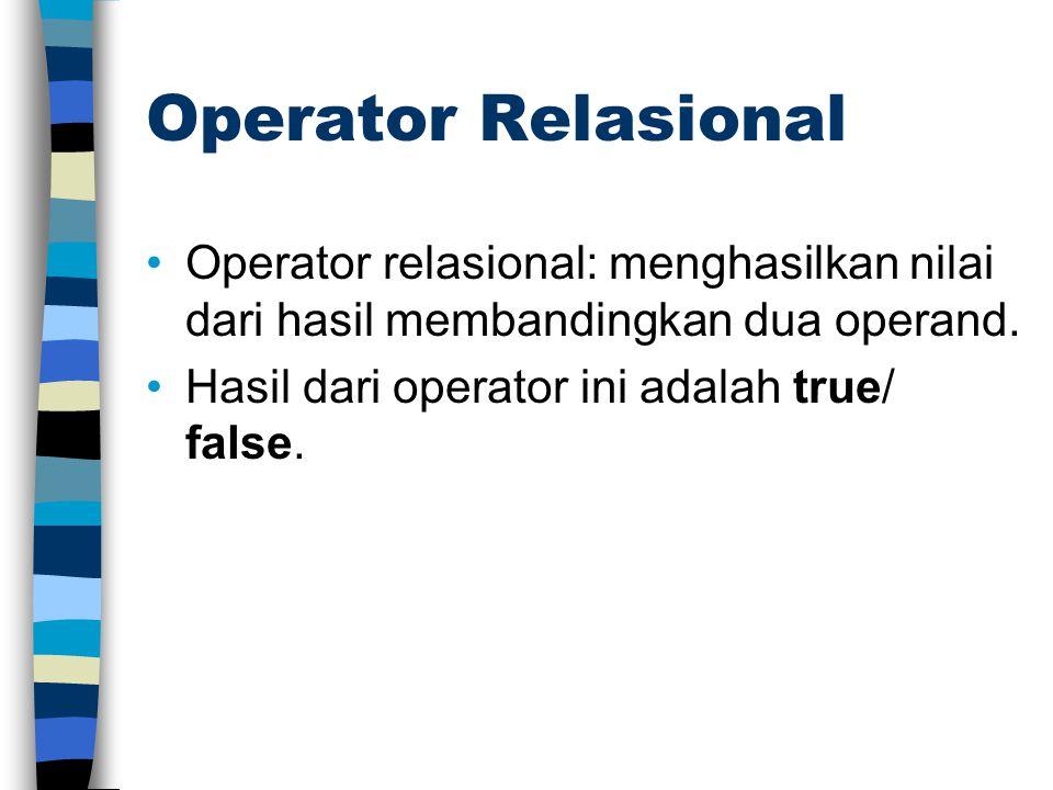Operator Relasional Operator relasional: menghasilkan nilai dari hasil membandingkan dua operand. Hasil dari operator ini adalah true/ false.