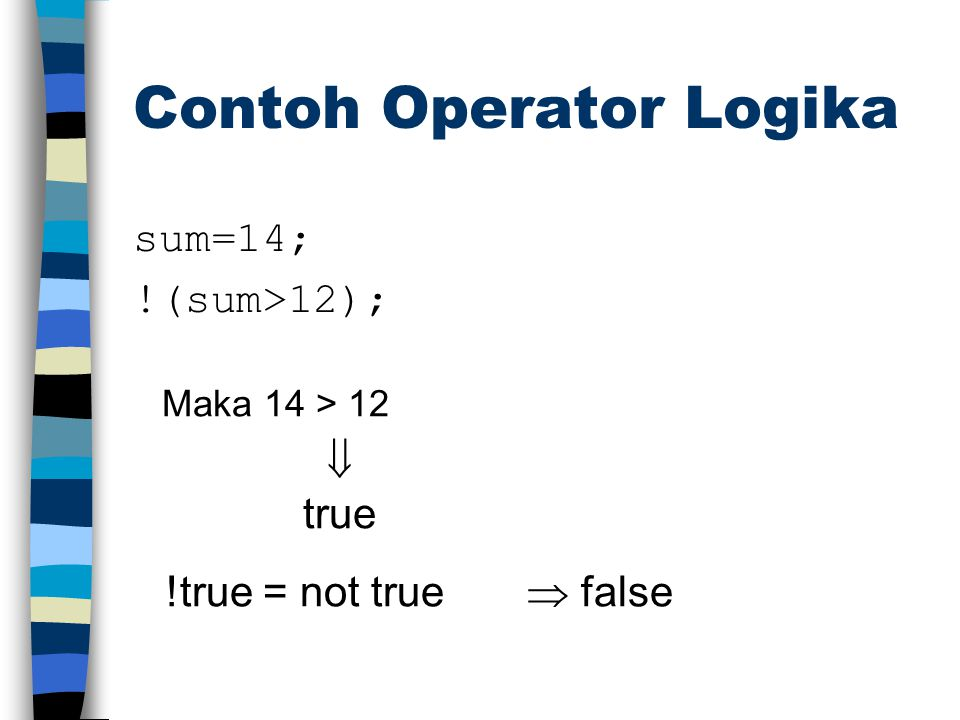 Contoh Operator Logika sum=14; !(sum>12); Maka 14 > 12  true !true = not true  false