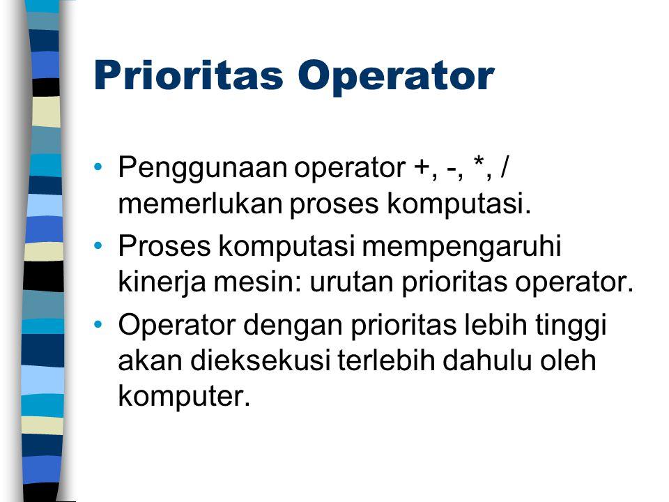 Prioritas Operator Penggunaan operator +, -, *, / memerlukan proses komputasi. Proses komputasi mempengaruhi kinerja mesin: urutan prioritas operator.