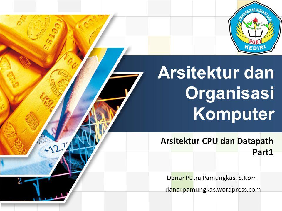 LOGO Arsitektur CPU dan Datapath Part1 Arsitektur dan Organisasi Komputer danarpamungkas.wordpress.com Danar Putra Pamungkas, S.Kom