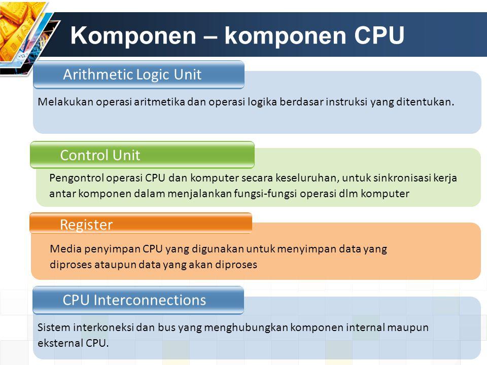 Komponen – komponen CPU Arithmetic Logic Unit Control Unit Register Melakukan operasi aritmetika dan operasi logika berdasar instruksi yang ditentukan