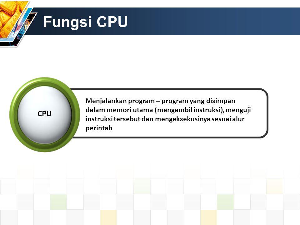 Fungsi CPU Menjalankan program – program yang disimpan dalam memori utama (mengambil instruksi), menguji instruksi tersebut dan mengeksekusinya sesuai