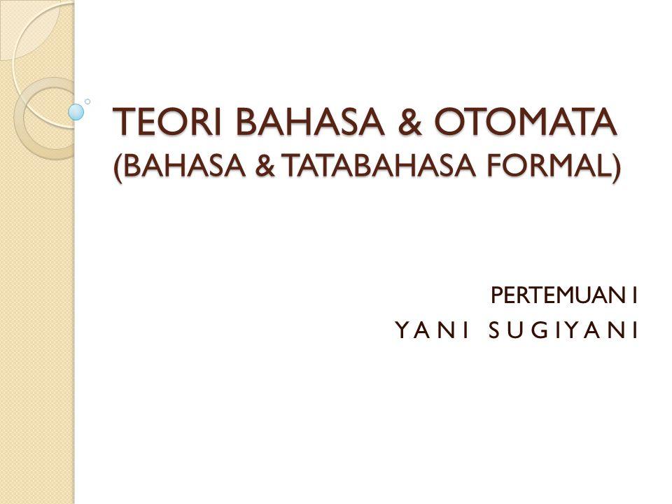 TEORI BAHASA & OTOMATA (BAHASA & TATABAHASA FORMAL) PERTEMUAN I Y A N I S U G I Y A N I