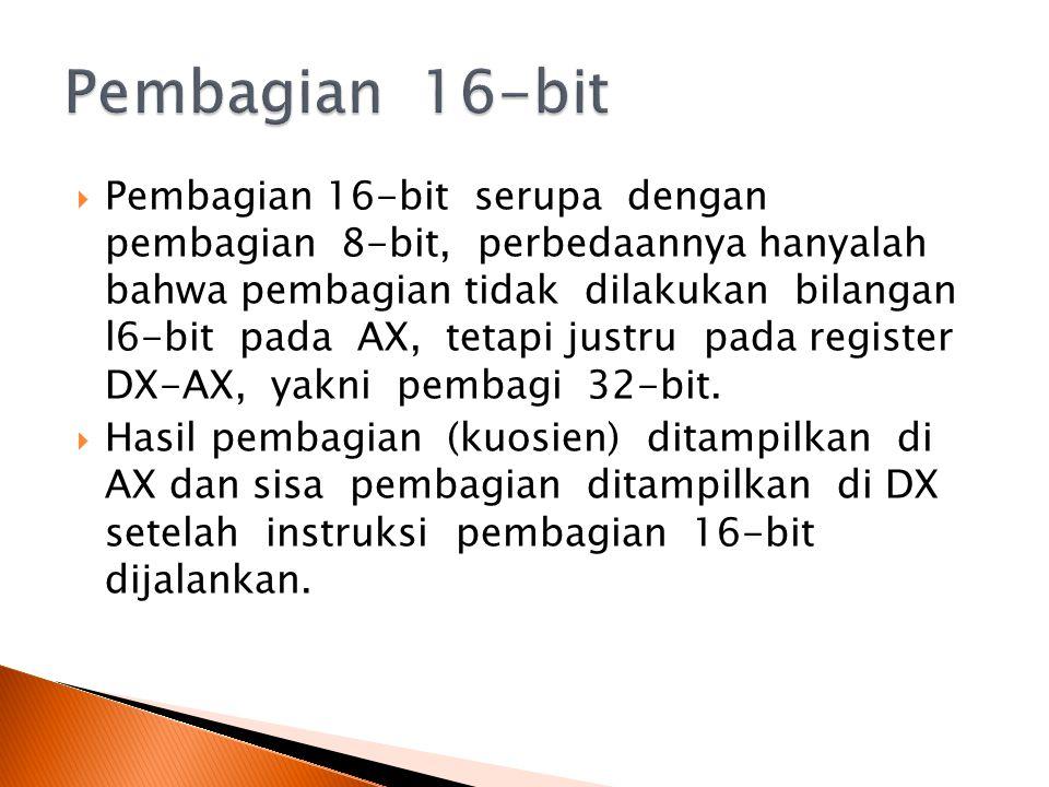 Pembagian 16-bit serupa dengan pembagian 8-bit, perbedaannya hanyalah bahwa pembagian tidak dilakukan bilangan l6-bit pada AX, tetapi justru pada register DX-AX, yakni pembagi 32-bit.