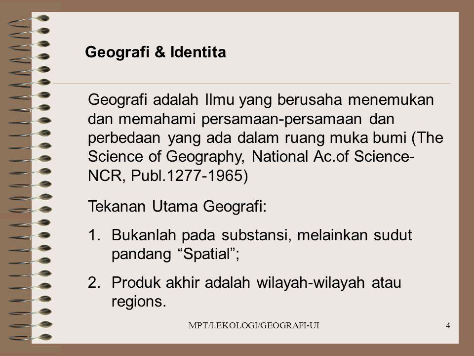 MPT/I.EKOLOGI/GEOGRAFI-UI4 Geografi & Identita Geografi adalah Ilmu yang berusaha menemukan dan memahami persamaan-persamaan dan perbedaan yang ada dalam ruang muka bumi (The Science of Geography, National Ac.of Science- NCR, Publ.1277-1965) Tekanan Utama Geografi: 1.Bukanlah pada substansi, melainkan sudut pandang Spatial ; 2.Produk akhir adalah wilayah-wilayah atau regions.