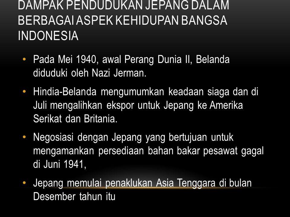 DAMPAK PENDUDUKAN JEPANG DALAM BERBAGAI ASPEK KEHIDUPAN BANGSA INDONESIA Pada Mei 1940, awal Perang Dunia II, Belanda diduduki oleh Nazi Jerman. Hindi