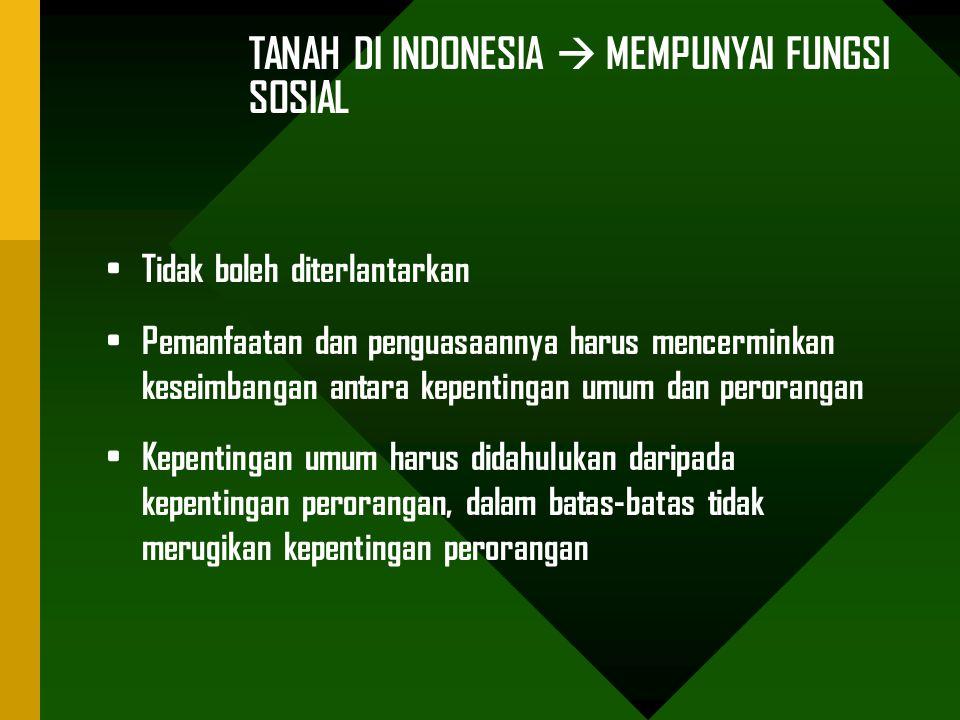 TANAH DI INDONESIA  MEMPUNYAI FUNGSI SOSIAL Tidak boleh diterlantarkan Pemanfaatan dan penguasaannya harus mencerminkan keseimbangan antara kepentingan umum dan perorangan Kepentingan umum harus didahulukan daripada kepentingan perorangan, dalam batas-batas tidak merugikan kepentingan perorangan