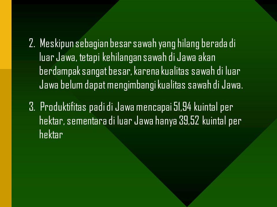 2. Meskipun sebagian besar sawah yang hilang berada di luar Jawa, tetapi kehilangan sawah di Jawa akan berdampak sangat besar, karena kualitas sawah d