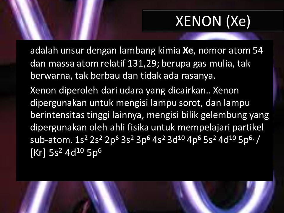 XENON (Xe) adalah unsur dengan lambang kimia Xe, nomor atom 54 dan massa atom relatif 131,29; berupa gas mulia, tak berwarna, tak berbau dan tidak ada