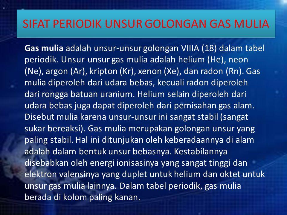 SIFAT PERIODIK UNSUR GOLONGAN GAS MULIA Gas mulia adalah unsur-unsur golongan VIIIA (18) dalam tabel periodik. Unsur-unsur gas mulia adalah helium (He