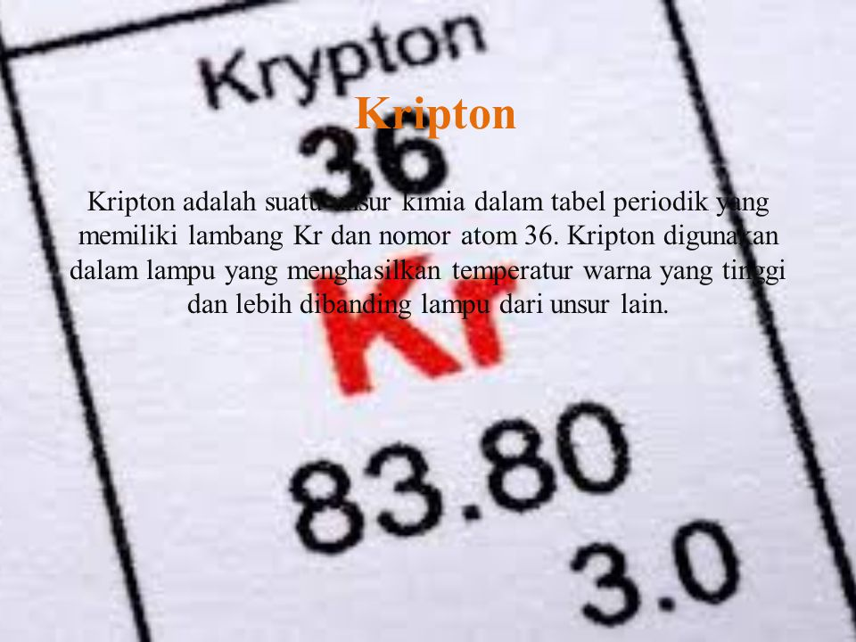 Kripton Kripton adalah suatu unsur kimia dalam tabel periodik yang memiliki lambang Kr dan nomor atom 36. Kripton digunakan dalam lampu yang menghasil