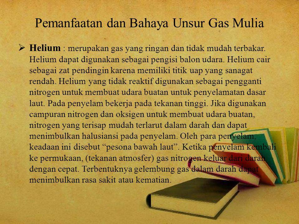 Pemanfaatan dan Bahaya Unsur Gas Mulia  Helium : merupakan gas yang ringan dan tidak mudah terbakar. Helium dapat digunakan sebagai pengisi balon uda