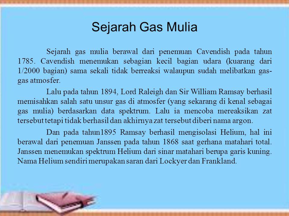 Sejarah Gas Mulia Sejarah gas mulia berawal dari penemuan Cavendish pada tahun 1785. Cavendish menemukan sebagian kecil bagian udara (kuarang dari 1/2