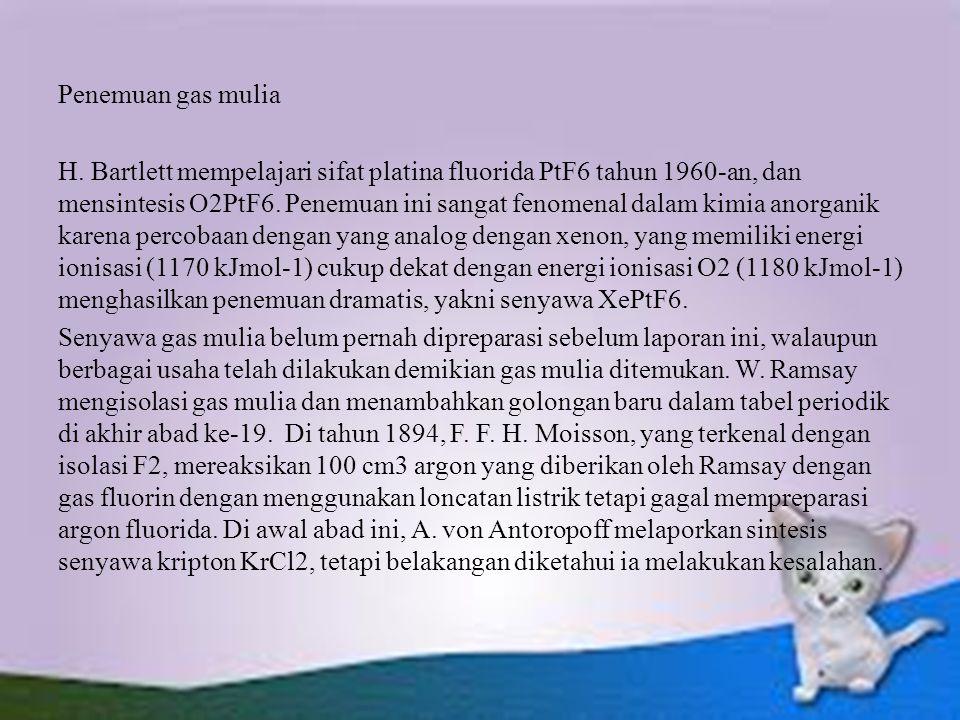 Penemuan gas mulia H. Bartlett mempelajari sifat platina fluorida PtF6 tahun 1960-an, dan mensintesis O2PtF6. Penemuan ini sangat fenomenal dalam kimi