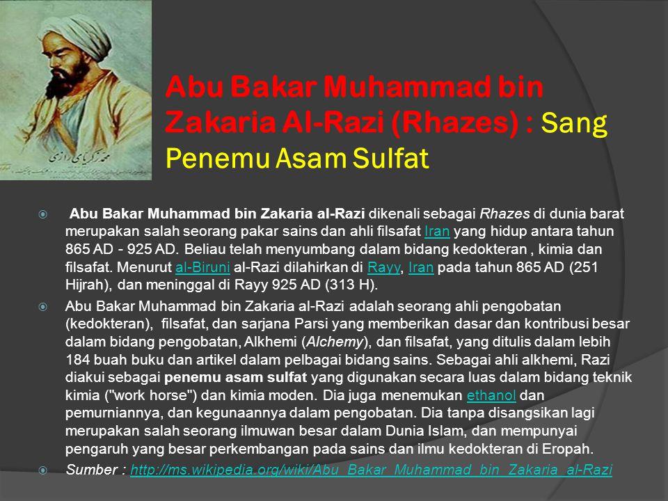 Abu Bakar Muhammad bin Zakaria Al-Razi (Rhazes) : Sang Penemu Asam Sulfat  Abu Bakar Muhammad bin Zakaria al-Razi dikenali sebagai Rhazes di dunia ba