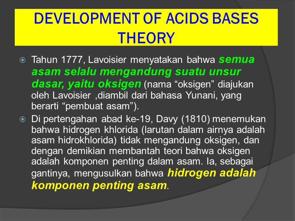 """DEVELOPMENT OF ACIDS BASES THEORY  Tahun 1777, Lavoisier menyatakan bahwa semua asam selalu mengandung suatu unsur dasar, yaitu oksigen (nama """"oksige"""