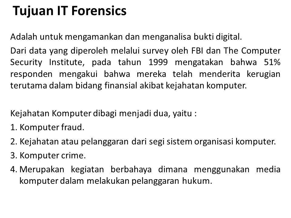 Tujuan IT Forensics Adalah untuk mengamankan dan menganalisa bukti digital. Dari data yang diperoleh melalui survey oleh FBI dan The Computer Security