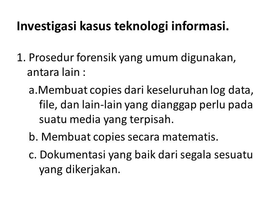 Investigasi kasus teknologi informasi. 1. Prosedur forensik yang umum digunakan, antara lain : a.Membuat copies dari keseluruhan log data, file, dan l