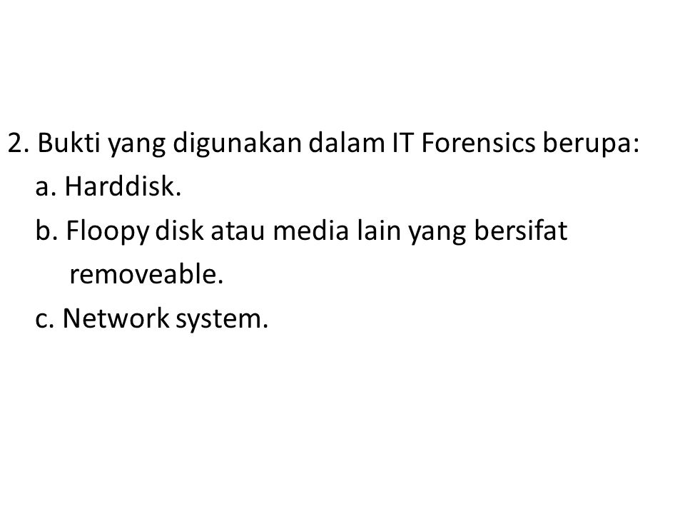 2. Bukti yang digunakan dalam IT Forensics berupa: a. Harddisk. b. Floopy disk atau media lain yang bersifat removeable. c. Network system.