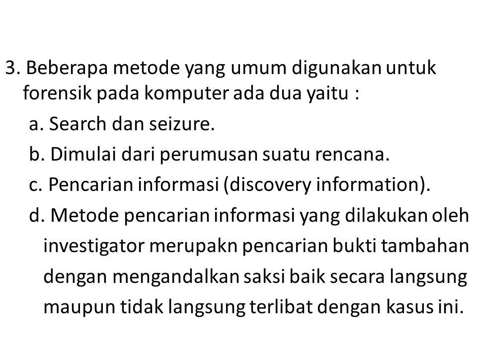 3. Beberapa metode yang umum digunakan untuk forensik pada komputer ada dua yaitu : a. Search dan seizure. b. Dimulai dari perumusan suatu rencana. c.