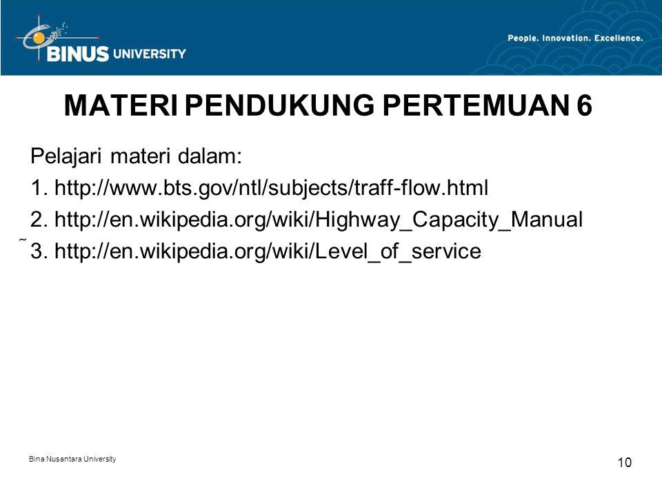 Bina Nusantara University 10 MATERI PENDUKUNG PERTEMUAN 6 Pelajari materi dalam: 1. http://www.bts.gov/ntl/subjects/traff-flow.html 2. http://en.wikip