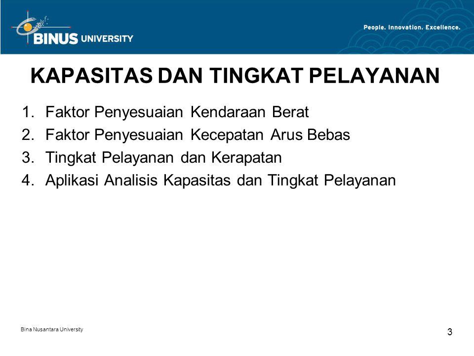 Bina Nusantara University 3 KAPASITAS DAN TINGKAT PELAYANAN  Faktor Penyesuaian Kendaraan Berat  Faktor Penyesuaian Kecepatan Arus Bebas  Tingka
