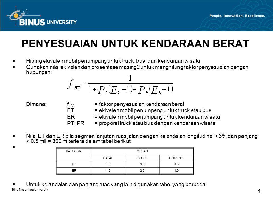 Bina Nusantara University 4 PENYESUAIAN UNTUK KENDARAAN BERAT  Hitung ekivalen mobil penumpang untuk truck, bus, dan kendaraan wisata  Gunakan nilai